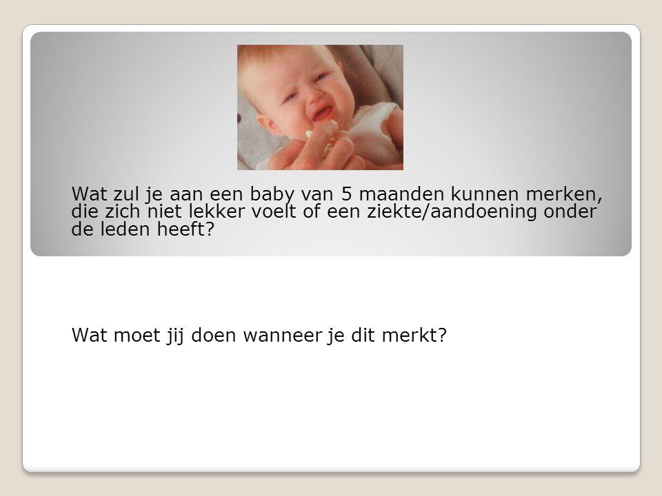 Wat zul je aan een baby van 5 maanden kunnen merken, die zich niet lekker voelt of een ziekte/aandoening onder de leden heeft