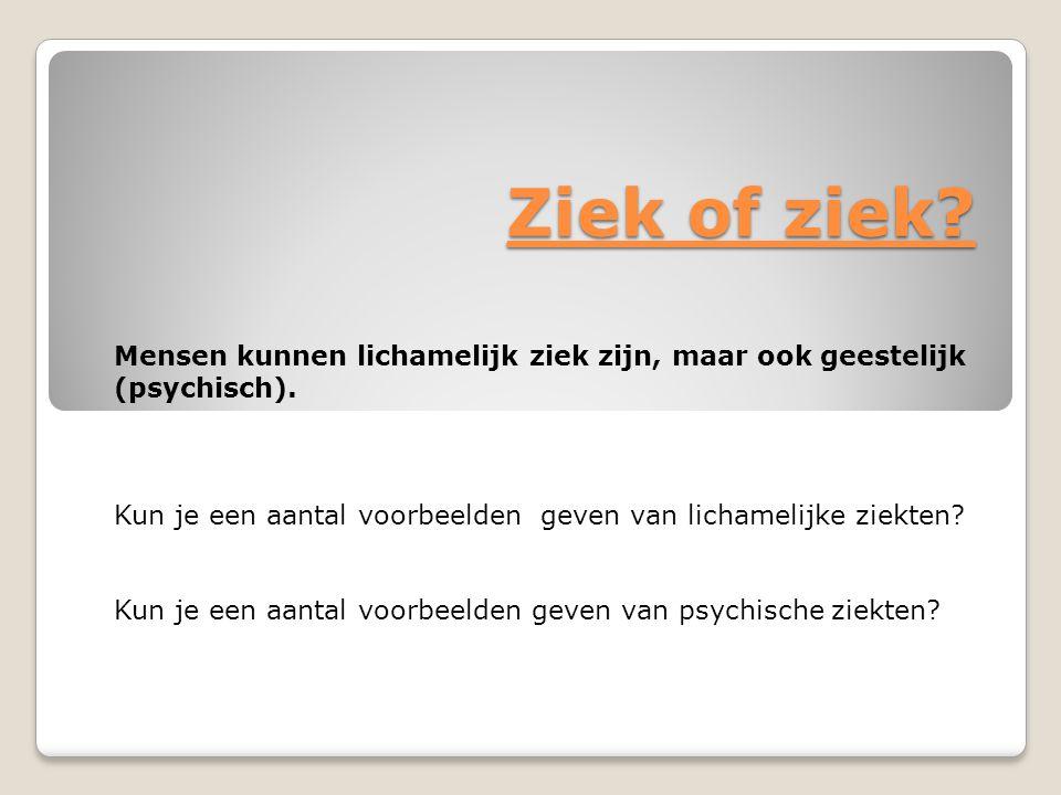 Ziek of ziek Mensen kunnen lichamelijk ziek zijn, maar ook geestelijk (psychisch).