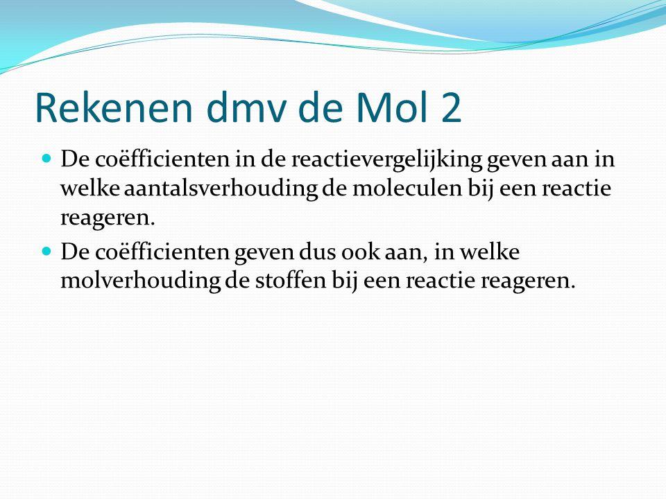 Rekenen dmv de Mol 2 De coëfficienten in de reactievergelijking geven aan in welke aantalsverhouding de moleculen bij een reactie reageren.