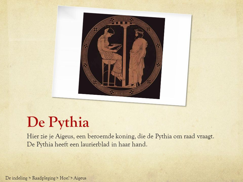 De Pythia Hier zie je Aigeus, een beroemde koning, die de Pythia om raad vraagt. De Pythia heeft een laurierblad in haar hand.