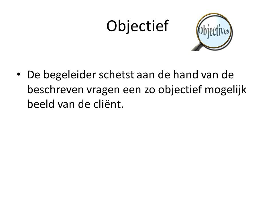 Objectief De begeleider schetst aan de hand van de beschreven vragen een zo objectief mogelijk beeld van de cliënt.