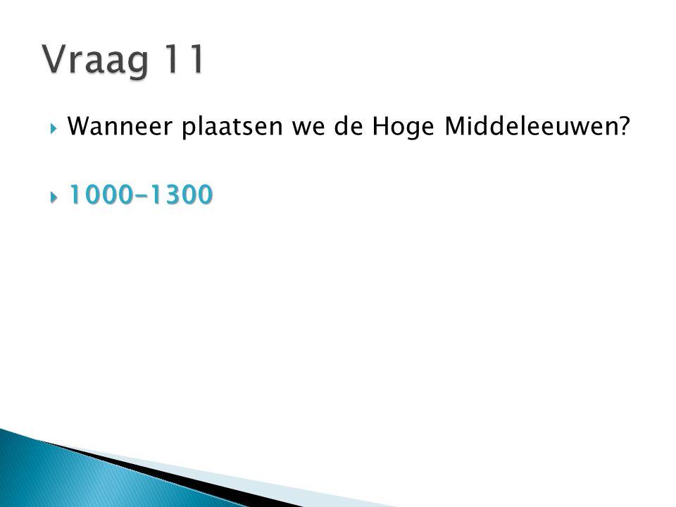 Vraag 11 Wanneer plaatsen we de Hoge Middeleeuwen 1000-1300