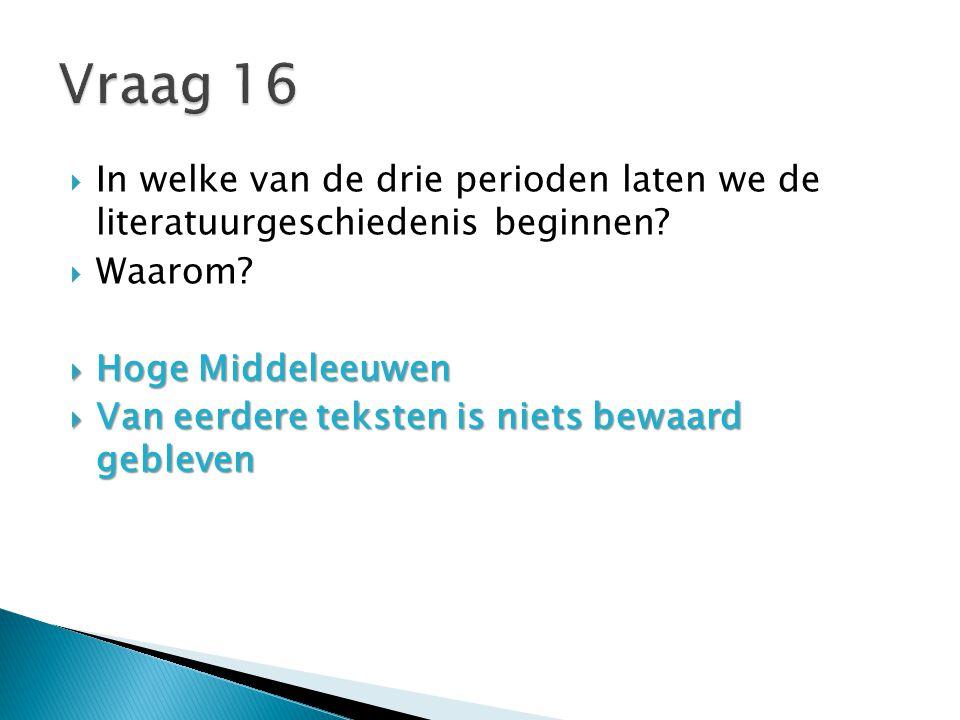 Vraag 16 In welke van de drie perioden laten we de literatuurgeschiedenis beginnen Waarom Hoge Middeleeuwen.