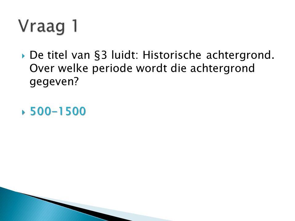 Vraag 1 De titel van §3 luidt: Historische achtergrond. Over welke periode wordt die achtergrond gegeven
