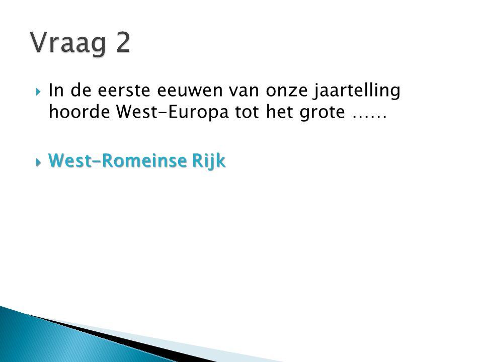 Vraag 2 In de eerste eeuwen van onze jaartelling hoorde West-Europa tot het grote …… West-Romeinse Rijk.