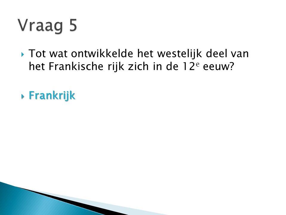 Vraag 5 Tot wat ontwikkelde het westelijk deel van het Frankische rijk zich in de 12e eeuw.
