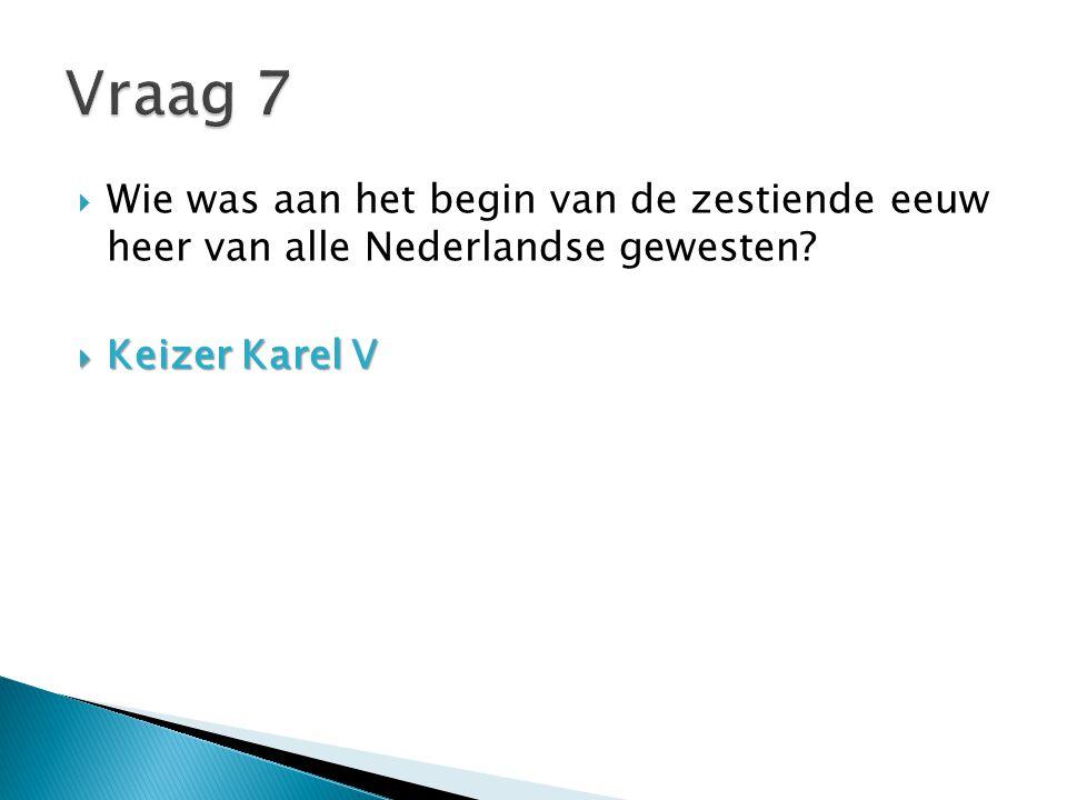 Vraag 7 Wie was aan het begin van de zestiende eeuw heer van alle Nederlandse gewesten.