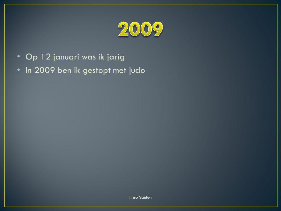 2009 Op 12 januari was ik jarig In 2009 ben ik gestopt met judo