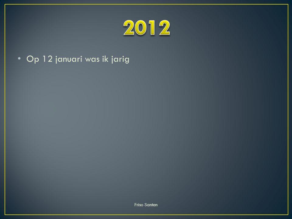 2012 Op 12 januari was ik jarig Friso Santen