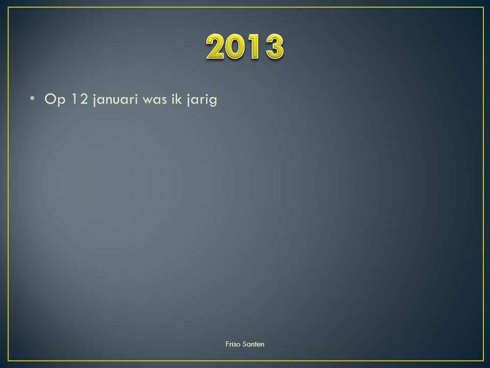 2013 Op 12 januari was ik jarig Friso Santen