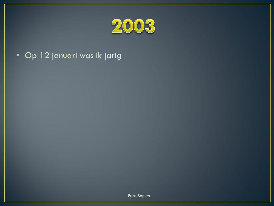 2003 Op 12 januari was ik jarig Friso Santen