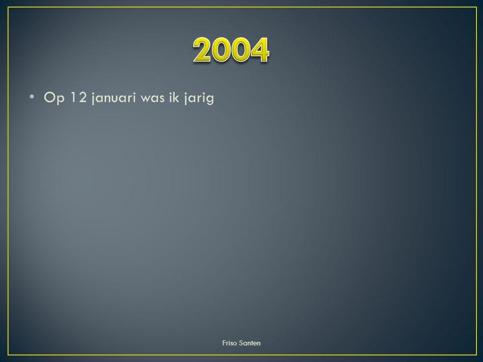 2004 Op 12 januari was ik jarig Friso Santen