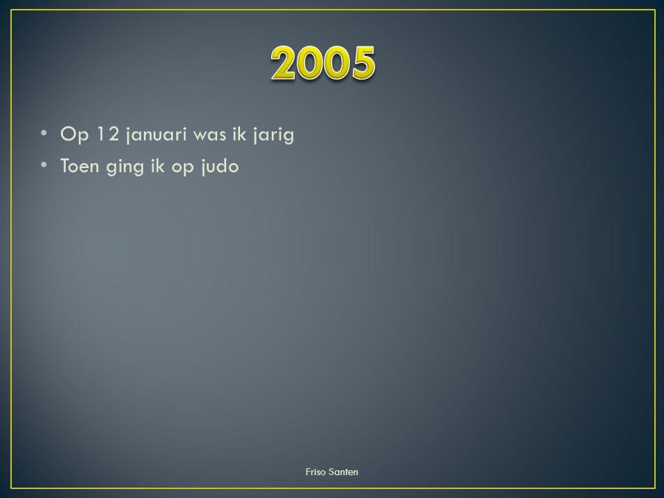 2005 Op 12 januari was ik jarig Toen ging ik op judo Friso Santen