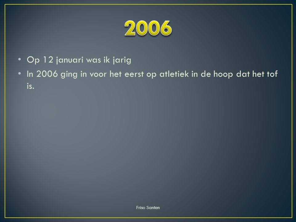 2006 Op 12 januari was ik jarig. In 2006 ging in voor het eerst op atletiek in de hoop dat het tof is.