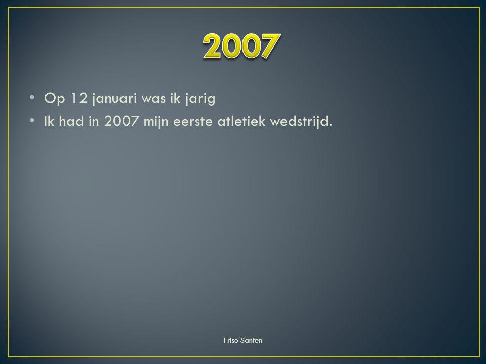 2007 Op 12 januari was ik jarig Ik had in 2007 mijn eerste atletiek wedstrijd. Friso Santen