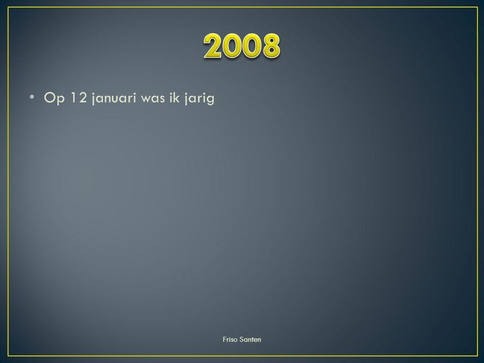 2008 Op 12 januari was ik jarig Friso Santen