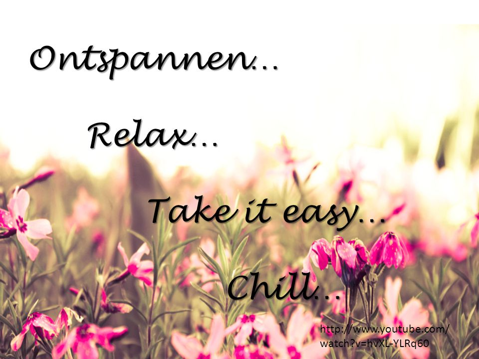 Ontspannen… Relax… Take it easy… Chill…