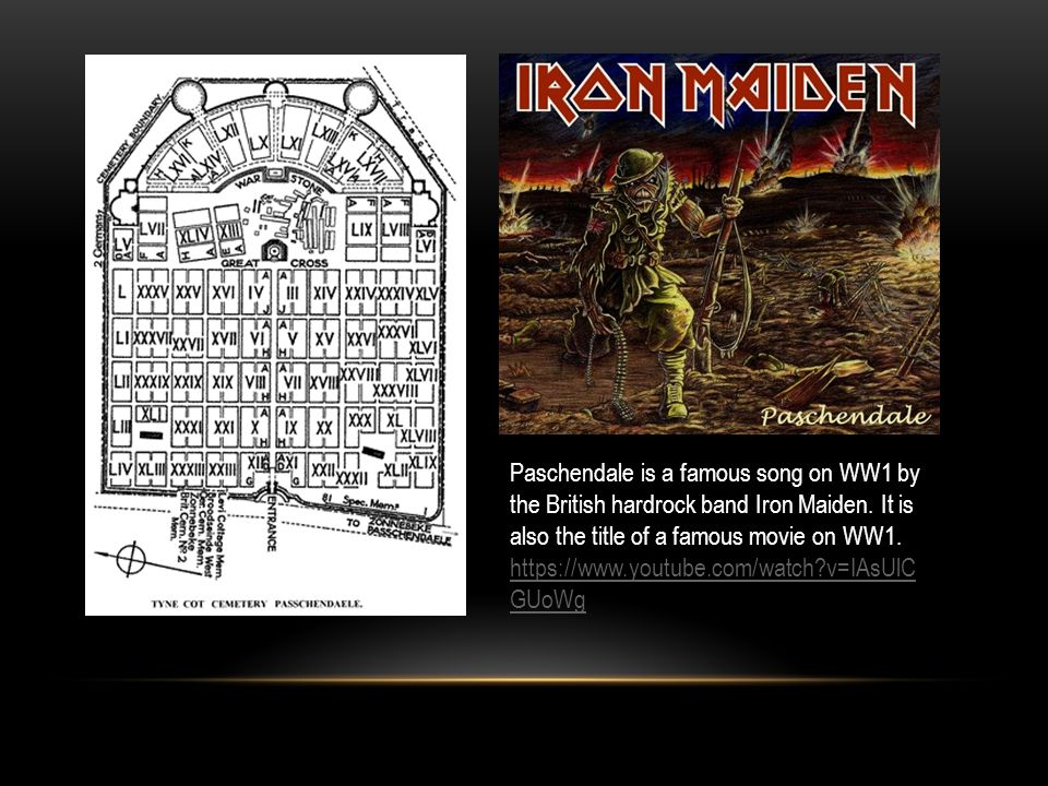 Paschendale is a famous song on WW1 by the British hardrock band Iron Maiden. It is also the title of a famous movie on WW1.