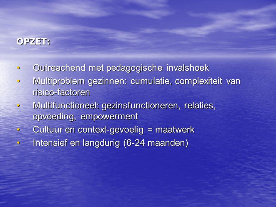 OPZET: Outreachend met pedagogische invalshoek. Multiproblem gezinnen: cumulatie, complexiteit van risico-factoren.