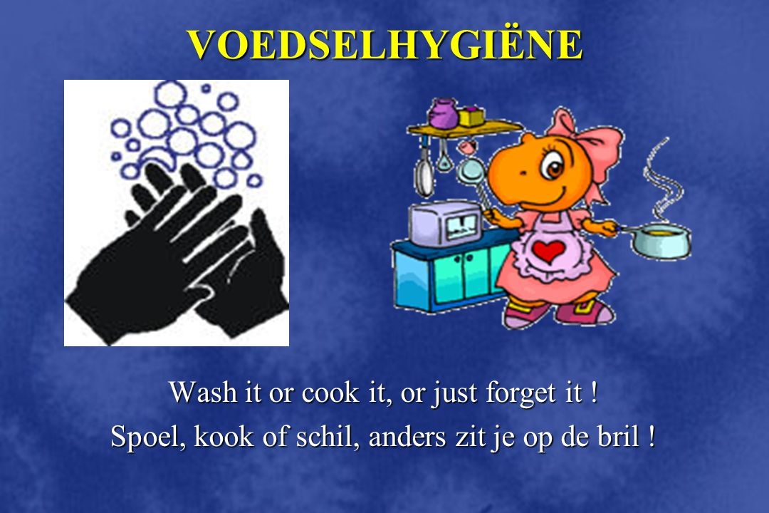 VOEDSELHYGIËNE Wash it or cook it, or just forget it !