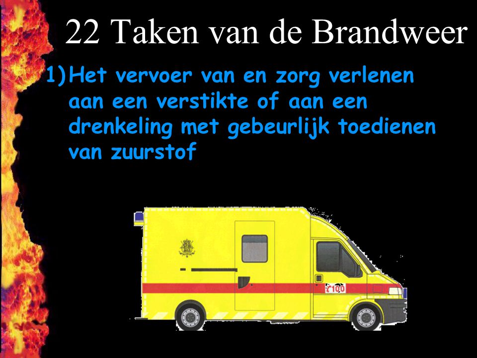 22 Taken van de Brandweer Het vervoer van en zorg verlenen aan een verstikte of aan een drenkeling met gebeurlijk toedienen van zuurstof.