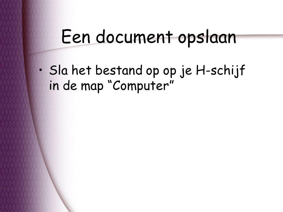 Een document opslaan Sla het bestand op op je H-schijf in de map Computer