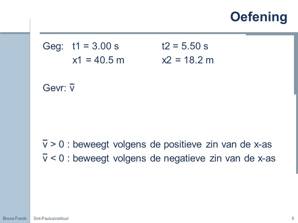 Oefening Geg: t1 = 3.00 s t2 = 5.50 s x1 = 40.5 m x2 = 18.2 m Gevr: v