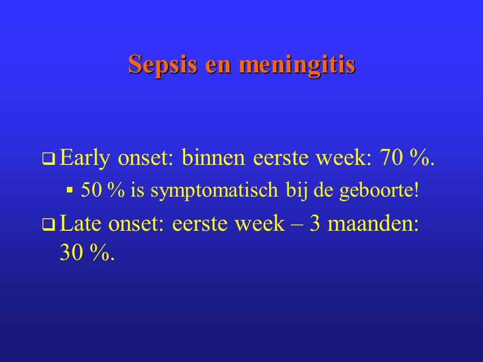 Sepsis en meningitis Early onset: binnen eerste week: 70 %.