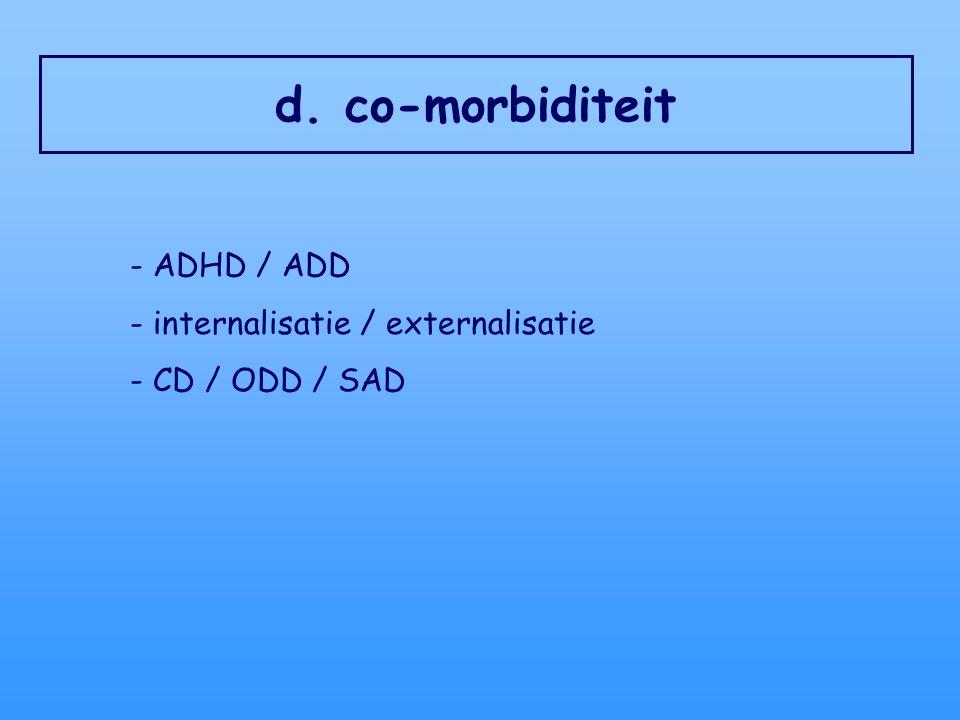 d. co-morbiditeit - ADHD / ADD - internalisatie / externalisatie