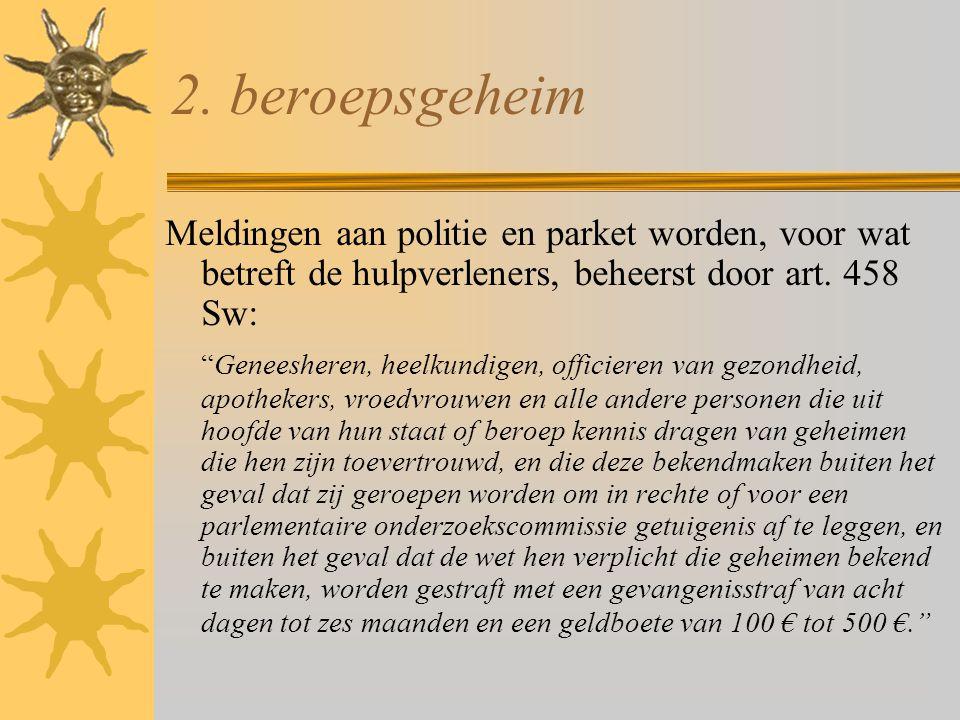 2. beroepsgeheim Meldingen aan politie en parket worden, voor wat betreft de hulpverleners, beheerst door art. 458 Sw: