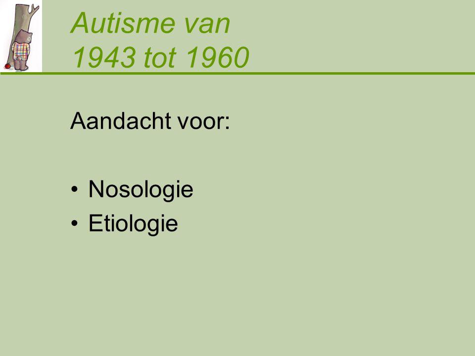 Autisme van 1943 tot 1960 Aandacht voor: Nosologie Etiologie