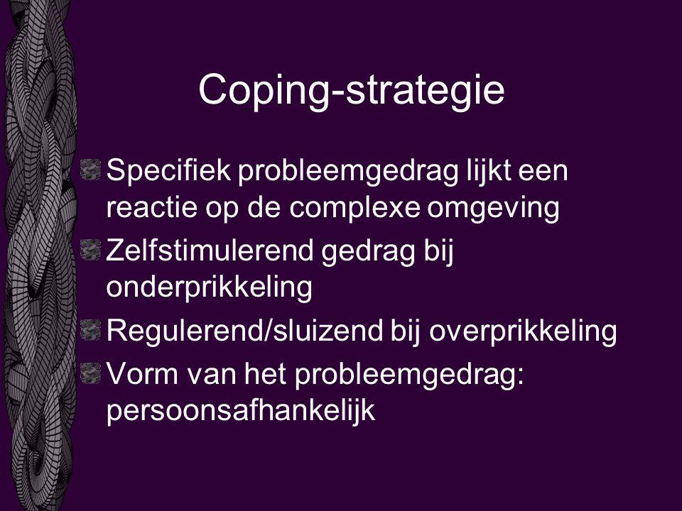 Coping-strategie Specifiek probleemgedrag lijkt een reactie op de complexe omgeving. Zelfstimulerend gedrag bij onderprikkeling.