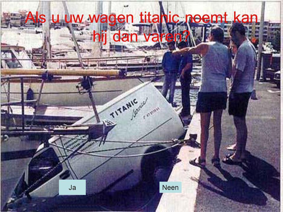 Als u uw wagen titanic noemt kan hij dan varen