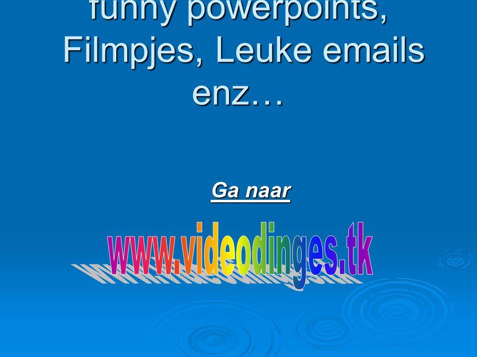 Voor méér funny powerpoints, Filmpjes, Leuke emails enz…