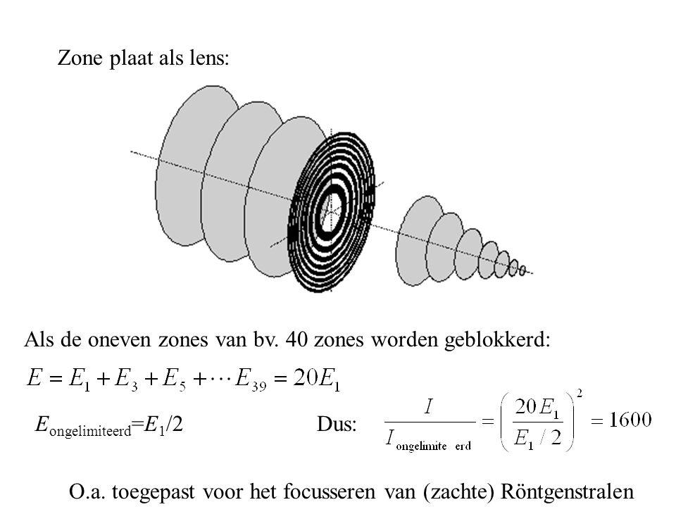 Zone plaat als lens: Als de oneven zones van bv. 40 zones worden geblokkerd: Eongelimiteerd=E1/2. Dus: