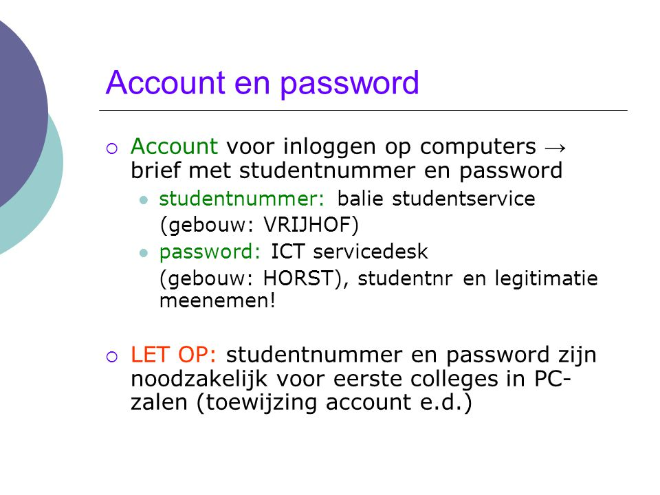 Account en password Account voor inloggen op computers → brief met studentnummer en password. studentnummer: balie studentservice.