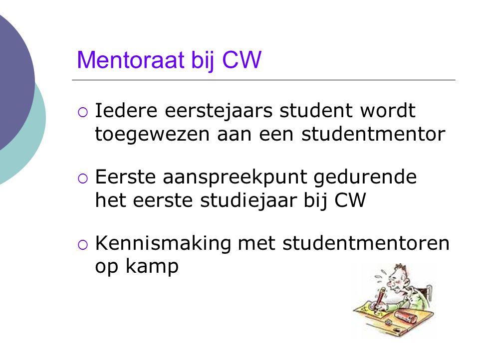 Mentoraat bij CW Iedere eerstejaars student wordt toegewezen aan een studentmentor. Eerste aanspreekpunt gedurende het eerste studiejaar bij CW.