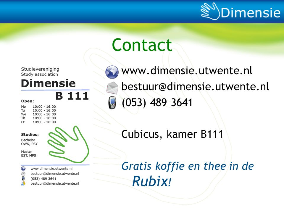 Contact www.dimensie.utwente.nl bestuur@dimensie.utwente.nl (053) 489 3641 Cubicus, kamer B111 Gratis koffie en thee in de Rubix!