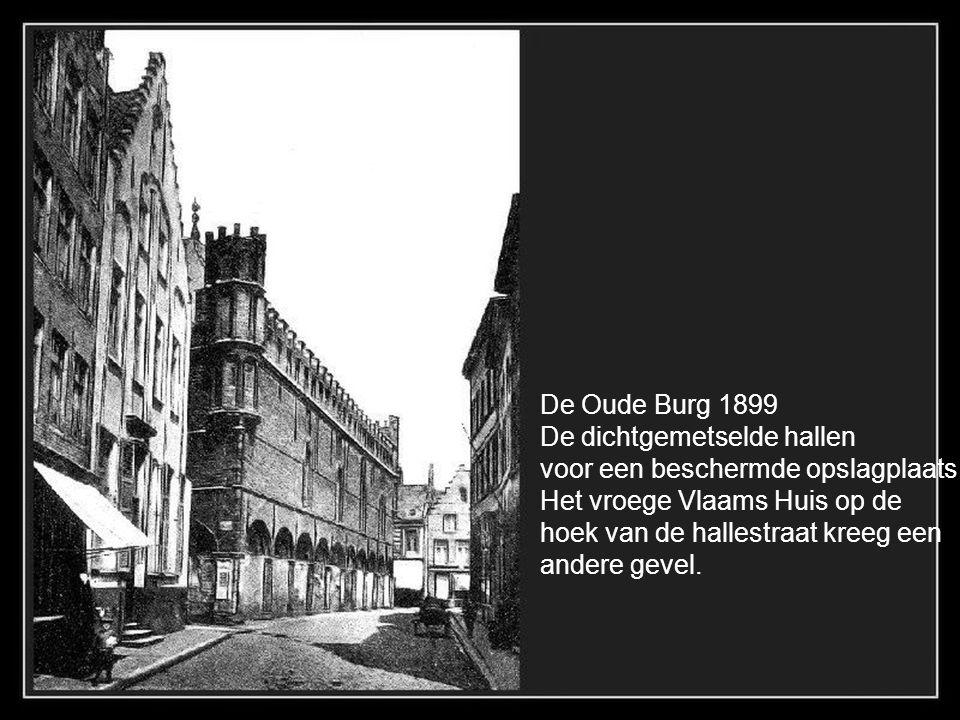 De Oude Burg 1899 De dichtgemetselde hallen. voor een beschermde opslagplaats. Het vroege Vlaams Huis op de.