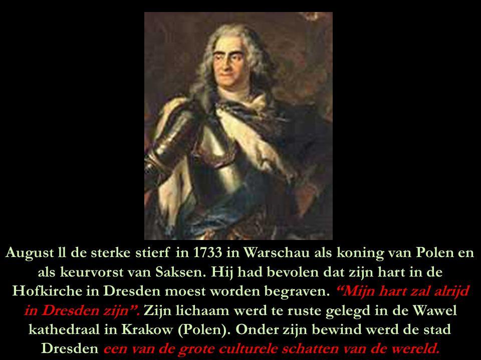 August ll de sterke stierf in 1733 in Warschau als koning van Polen en als keurvorst van Saksen.