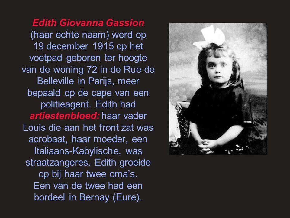 Edith Giovanna Gassion (haar echte naam) werd op 19 december 1915 op het voetpad geboren ter hoogte van de woning 72 in de Rue de Belleville in Parijs, meer bepaald op de cape van een politieagent.