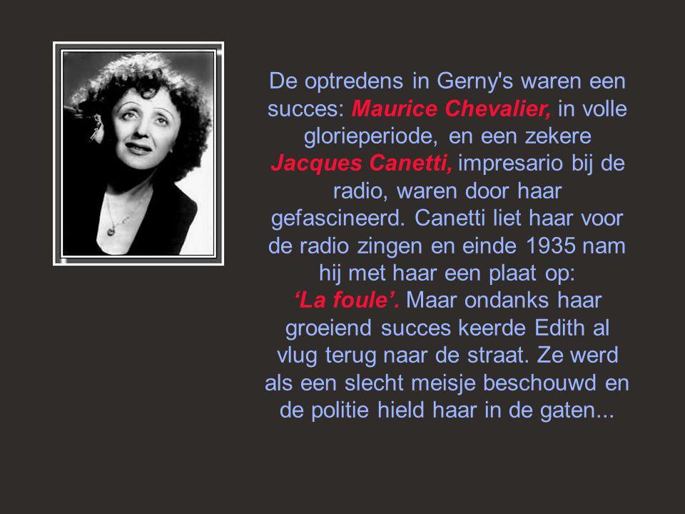 De optredens in Gerny s waren een succes: Maurice Chevalier, in volle glorieperiode, en een zekere Jacques Canetti, impresario bij de radio, waren door haar gefascineerd.