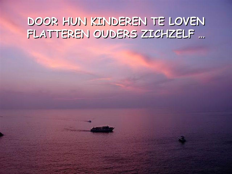 DOOR HUN KINDEREN TE LOVEN FLATTEREN OUDERS ZICHZELF …