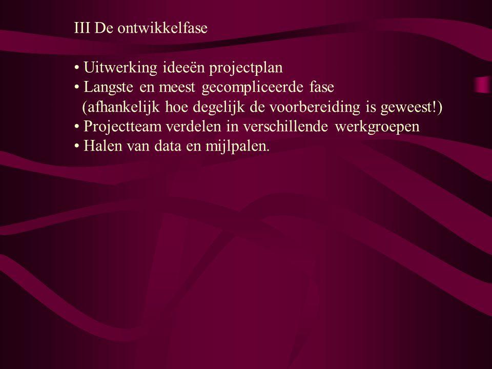 III De ontwikkelfase Uitwerking ideeën projectplan. Langste en meest gecompliceerde fase (afhankelijk hoe degelijk de voorbereiding is geweest!)