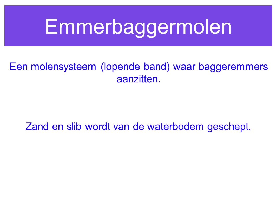Emmerbaggermolen Een molensysteem (lopende band) waar baggeremmers aanzitten.