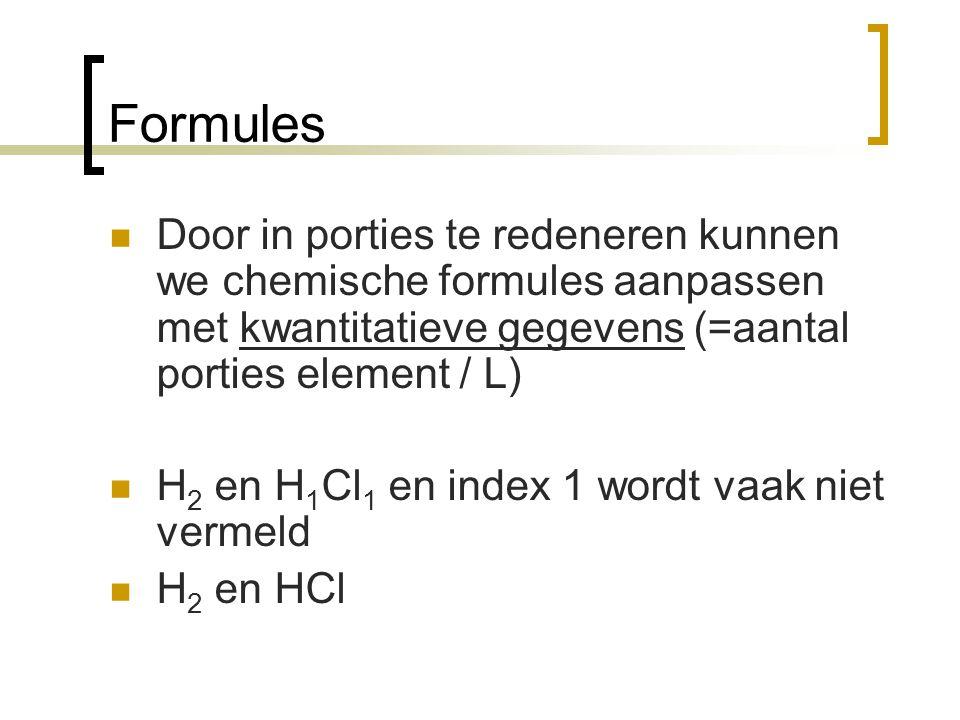 Formules Door in porties te redeneren kunnen we chemische formules aanpassen met kwantitatieve gegevens (=aantal porties element / L)