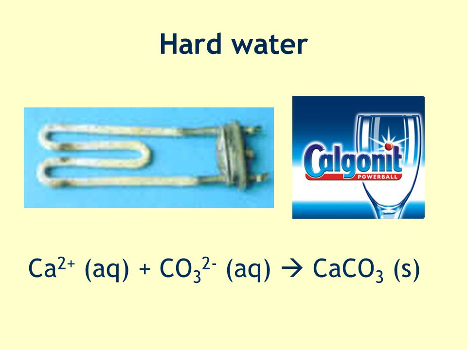 Hard water Ca2+ (aq) + CO32- (aq)  CaCO3 (s)