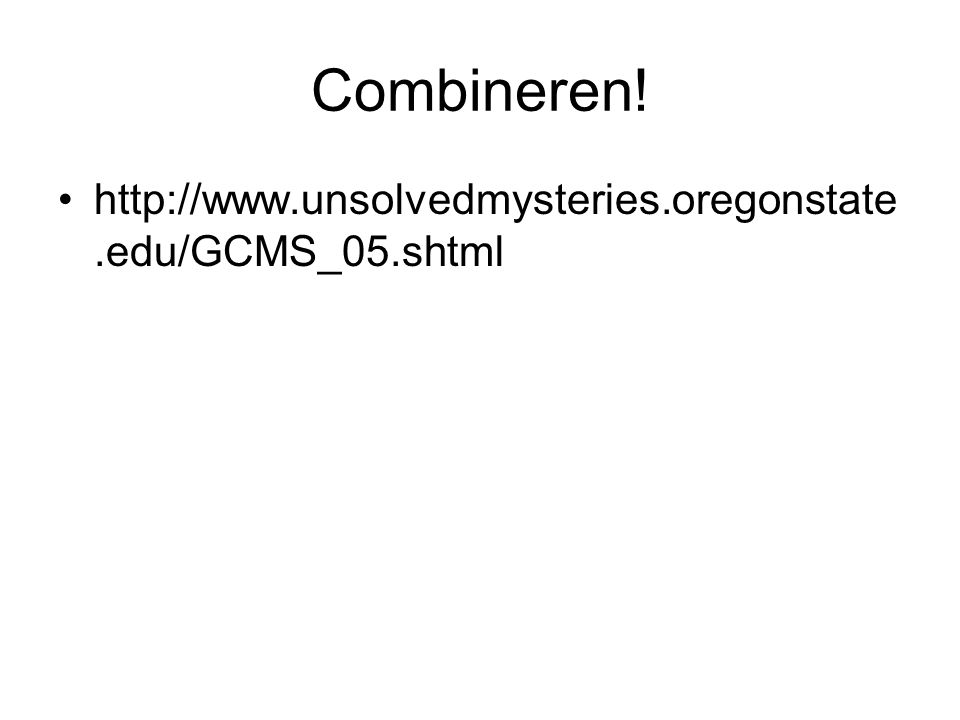 Combineren! http://www.unsolvedmysteries.oregonstate.edu/GCMS_05.shtml