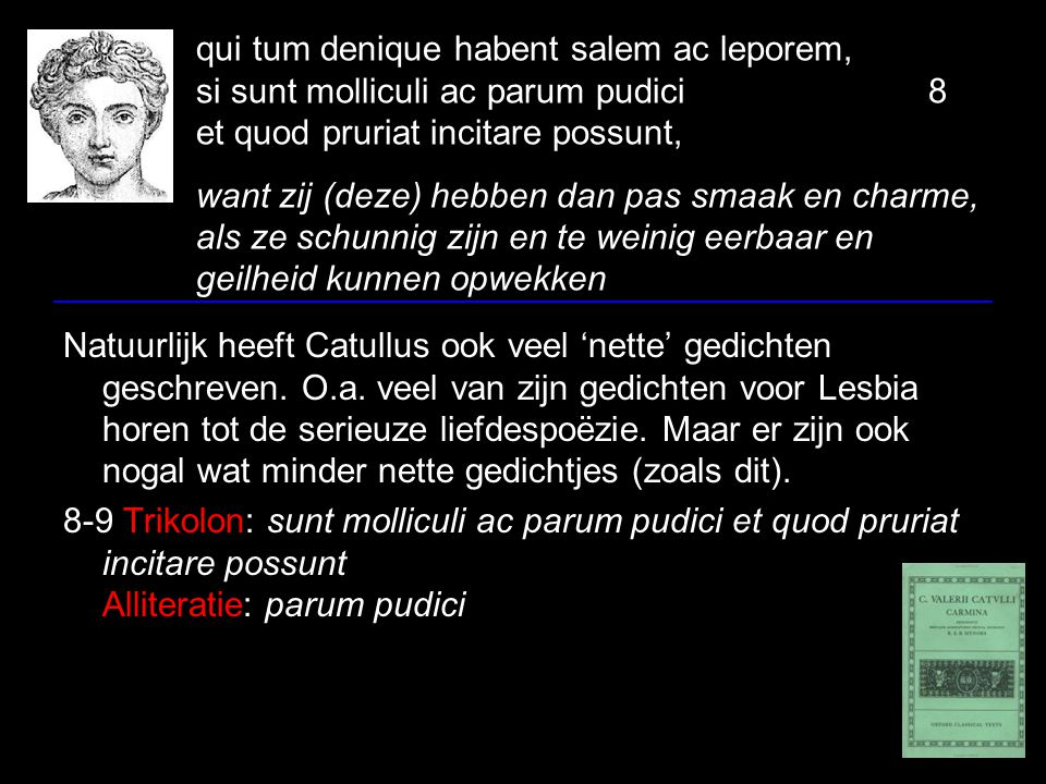 qui tum denique habent salem ac leporem, si sunt molliculi ac parum pudici 8 et quod pruriat incitare possunt, want zij (deze) hebben dan pas smaak en charme, als ze schunnig zijn en te weinig eerbaar en geilheid kunnen opwekken