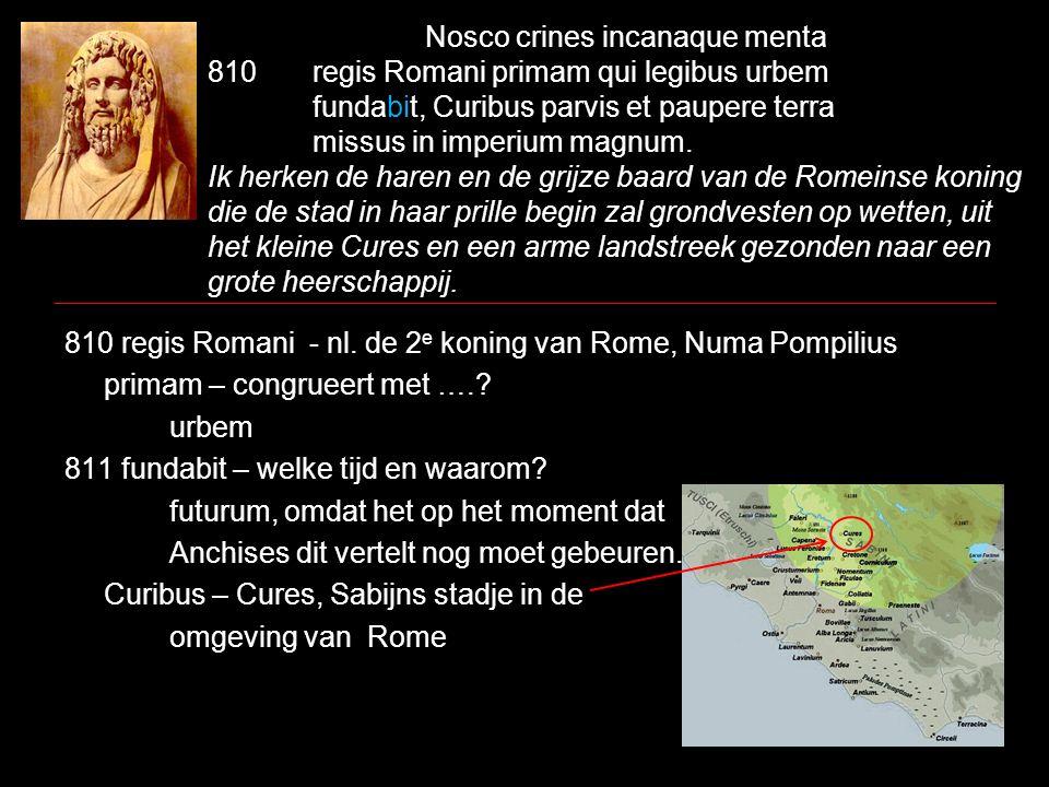 Nosco crines incanaque menta 810 regis Romani primam qui legibus urbem fundabit, Curibus parvis et paupere terra missus in imperium magnum. Ik herken de haren en de grijze baard van de Romeinse koning die de stad in haar prille begin zal grondvesten op wetten, uit het kleine Cures en een arme landstreek gezonden naar een grote heerschappij.